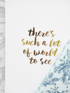 <em>There's such a lot of World to See</em> Available in Black, Gold Foil, Rose Gold and Copper Foil.
