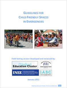 The 'Guidelines for Child Friendly Spaces in Emergencies', Field Testing Version (January 2011), have been developed and reviewed by Global Protection Cluster, IASC Mental Health and Psychosocial Support Reference Group, Global Education Cluster and International Network of Education in Emergencies. Child Friendly Spaces (CFSs) are widely used in emergencies as a first response to children's needs and an entry point for working with affected communities.