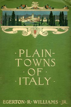 'Plain-towns of Italy: the cities of old Venetia' by Egerton R. (Ryerson) Williams, Jr. Houghton Mifflin, Boston, 1911