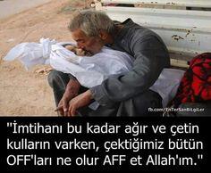 İmtihanı bu kadar ağır ve çetin kulların varken, çektiğimiz bütün off'ları ne olur aff et Allah'ım