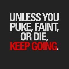Unless you die, keep going. If you puke or faint it means that your next set will be good money