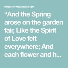 """And the Spring arose on the garden fair, Like the Spirit of Love felt everywhere; And each flower and herb on Earth's dark breast Rose from the dreams of its wintry rest."