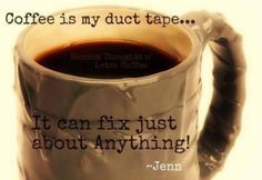 Coffee is my duct tape... Lol
