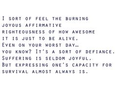 """""""Suffering is seldom joyful, but expressing one's capacity for survival almost always is."""" - John Darnielle"""