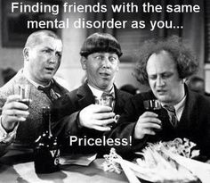 Finding friends with the same mental disorder as you...PRICELESS.