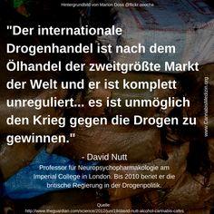 Wir hatten schon einige Zitate von David Nutt, aber dieses gehört zu unseren Favoriten. Denn dieses Zitat zeigt wie groß der Drogenhandel eigentlich ist und das es unmöglich ist den Krieg gegen die Drogen nur ansatzweise zu gewinnen.