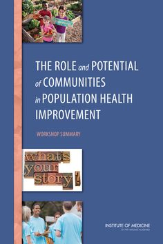 The Role and Potential of Communities in Population Health Improvement: Workshop Summary (2015). Download a free PDF at http://www.nap.edu/catalog/18946/the-role-and-potential-of-communities-in-population-health-improvement?utm_source=pinterest