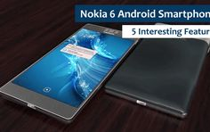 Nokia 6 Android Smartphone with New 5 Interesting Features