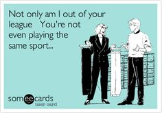 Not only am I out of your league You're not even playing the same sport...