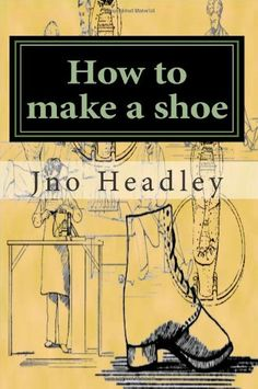 How to make a shoe: Prepper Archaeology Collection by Jno p. Headley Jr.