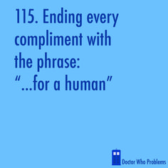 "Doctor Who Problems #115 Ending every compliment with the phrase: ""...for a human"""