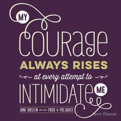 """From Jane Austen's PRIDE & PREJUDICE: """"My courage always rises at every attempt to intimidate me""""(Design by Jenn Reese/Tiger Bright Studios)"""