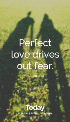 """Perfect love drives out fear."" 1 John 4:18"
