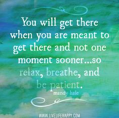 relax, breathe, and be patient..