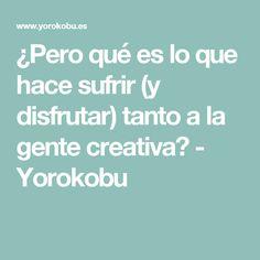 ¿Pero qué es lo que hace sufrir (y disfrutar) tanto a la gente creativa? - Yorokobu