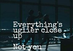 》Everything's uglier close up《 -MRS 》Not you《 -Q Jacobsen *-* <3