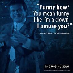 "Tommy DeVito (Joe Pesci) -Goodfellas. ""Funny how? You mean funny like I'm a clown, I amuse you?"""