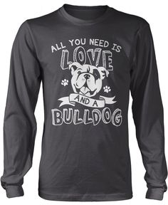All you need is love and a bulldog The perfect t-shirt for any proud bulldog lovers. Order yours today! Premium, Women's Fit & Long Sleeve T-Shirts Made from 100% pre-shrunk cotton jersey. Pullover Ho
