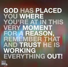 I really have to believe and trust this but especially in this time in my life through the storm I'm in God knows what He's doing and for good reason.