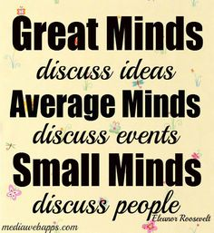 Great minds discuss ideas. Average minds discuss events. Small minds discuss people. ~ Eleanor Roosevelt