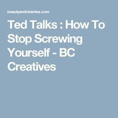 Ted Talks : How To Stop Screwing Yourself - BC Creatives