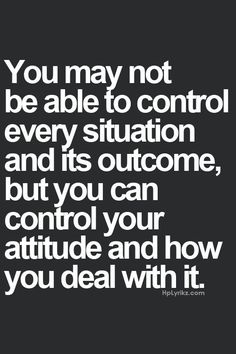 """""""you may not be able to control every situation and its outcome, but you can control your attitude and how you deal with it.""""                                                                                                                                                                                 More"""