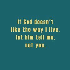 If God doesn't like the way I live, let Him tell me. Not you.