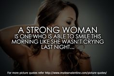A strong woman is one who is able to smile this morning like she wasnt crying last night.