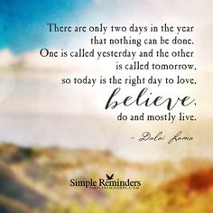 There are only two days in the year that nothing can be done. One is called yesterday and the other is called tomorrow, so today is the right day to love, believe, do and mostly live. — Dalai Lama
