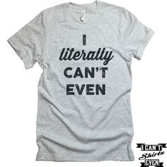 I Literally Can't Even T-Shirt. Crew Neck Shirt. Unisex Funny T-shirt
