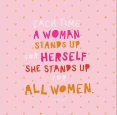 Each time a woman stands up for herself she stands up for all women.