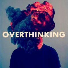Too much thinking can destroy you.