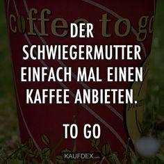Charmant Der Schwiegermutter Einfach Mal Einen Kaffee Anbieten. To Go.  Schwiegermutter Zitate, Lustige Zitate
