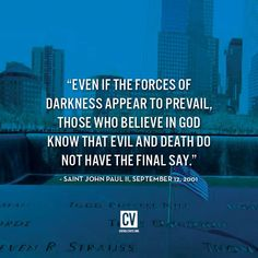 """Even if the forces of darkness appear to prevail, those who believe in God know that evil and death do not have the final say!"" St. John Paul II"