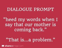 """Dialogue Prompt: """"Heed my words when I say that our mother is coming back. a problem. Book Prompts, Dialogue Prompts, Creative Writing Prompts, Book Writing Tips, Cool Writing, Writing Quotes, Writing Help, Writing Ideas, Story Prompts"""