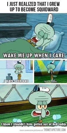 I'm just as Squidward…