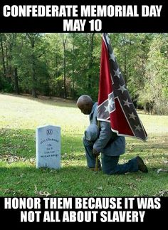 Thousands of blacks served in the Confederate Army willingly. It wasn't about slavery, but about a way of life and states' rights. To this day nearly 40% of blacks in the south support the confederate flag. So much for the liberal narrative.