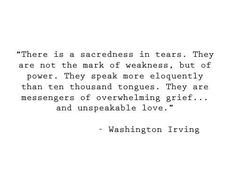 """""""There is a sacredness in tears. They are not the mark of weakness, but of power. They speak more eloquently than ten thousand tongues. They are messengers of overwhelming grief...and unspeakable love.""""    Washington Irving"""