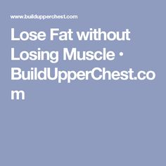 Lose Fat without Losing Muscle • BuildUpperChest.com