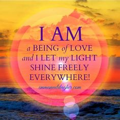 I AM A BEING OF LOVE AND I LET ME LIGHT SHINE FREELY EVERYWHERE!