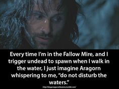 "ar-lath-ma-vhenan:  dragonageconfessions:  Confession:   Every time I'm in the Fallow Mire, and I trigger undead to spawn when I walk in the water, I just imagine Aragorn whispering to me, ""do not disturb the waters.""    mmm aragorn"