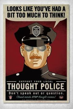 Support your local THOUGHT POLICE Don't speak out or question . . .  Closed minds stop thought crimes!