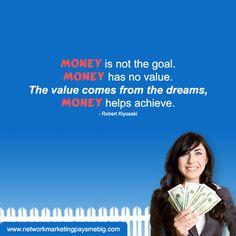 #Money is not the goal. Money has no value. The value comes from the dreams, Money helps achieve. - Robert Kiyosaki http://www.networkmarketingpaysmebig.com/