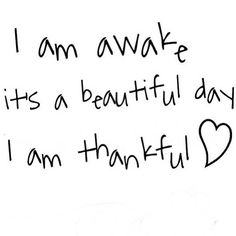 I am awake it's a beautiful day I am thankful Daily Quotes, Great Quotes, Quotes To Live By, Life Quotes, Inspirational Quotes, Quotable Quotes, Funny Quotes, Beautiful Day Quotes, Good Vibe