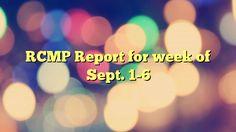 RCMP Report for week of Sept. 1-6 - https://plus.google.com/111705509526656746592/posts/4miF9ij9ZKi