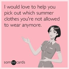 I would love to help you pick out which summer clothes you are not allowed to wear anymore. | Friendship Ecard