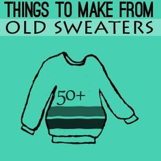 50 Cosas que hacer con suéteres viejos. Poyectos reciclado de suéteres - 50 Things to make from old sweaters. Recycled Sweater Projects to Make