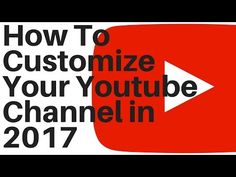 How To Customize Your Youtube Channel Layout 2017