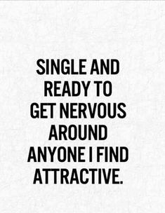 """Single and ready to get nervous around anyone I find attractive."""