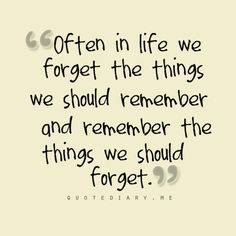 Often in life we forget the things we should remember and remember the things we should forget.